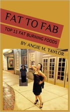 Fat to Fab: Top 11 Fat Burning Foods by Angie M. Taylor