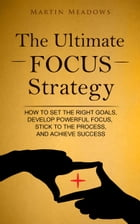 The Ultimate Focus Strategy: How to Set the Right Goals, Develop Powerful Focus, Stick to the Process, and Achieve Success by Martin Meadows