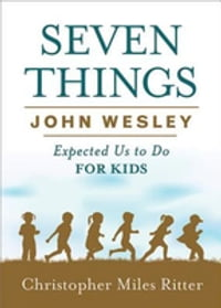 Seven Things John Wesley Expected Us to Do for Kids
