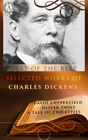 Selected works of Charles Dickens: David Copperfield, Oliver Twist, A Tale of Two Cities