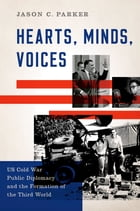 Hearts, Minds, Voices: US Cold War Public Diplomacy and the Formation of the Third World by Jason C. Parker