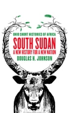 South Sudan: A New History for a New Nation by Douglas H. Johnson