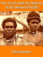Two Years with the Natives in the Western Pacific by Felix Speiser