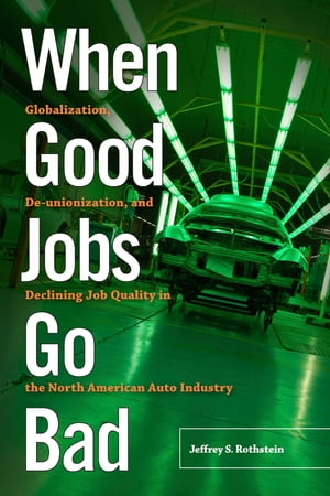 When Good Jobs Go Bad Globalization,  De-unionization,  and Declining Job Quality in the North American Auto Industry