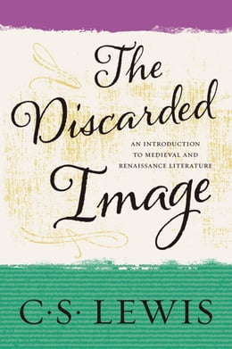 Book The Discarded Image: An Introduction to Medieval and Renaissance Literature by C. S. Lewis