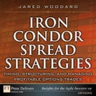 Iron Condor Spread Strategies: Timing, Structuring, and Managing Profitable Options Trades by Jared Woodard