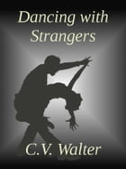 Dancing With Strangers by C.V. Walter