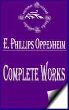 """Complete Works of E. Phillips Oppenheim """"English Novelist, and Successful Writer of Fiction Including Thrillers"""" by E. Phillips Oppenheim"""
