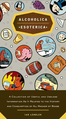 Alcoholica Esoterica: A Collection of Useful and Useless Information As It Relates to the History…