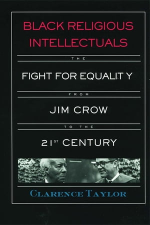 Black Religious Intellectuals The Fight for Equality from Jim Crow to the 21st Century