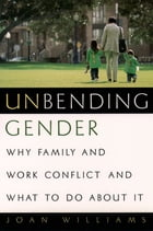 Unbending Gender: Why Family and Work Conflict and What To Do About It by Joan Williams