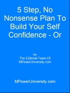 5 Step, No Nonsense Plan To Build Your Self Confidence - Or Your Money Back! by Editorial Team Of MPowerUniversity.com