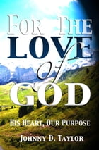 For the Love of God: His Heart, Our Purpose by Johnny D. Taylor