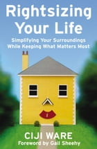 Rightsizing Your Life: Simplifying Your Surroundings While Keeping What Matters Most by Ciji Ware