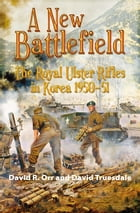 A New Battlefield: The Royal Ulster Rifles in Korea 1950-51 by David R. Orr