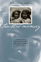 Troubled Memory: Anne Levy, the Holocaust, and David Duke's Louisiana by Lawrence N. Powell