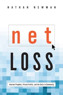 Book Net Loss: Internet Prophets, Private Profits, and the Costs to Community by Nathan Newman