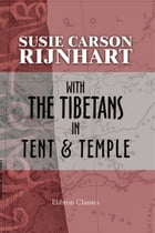 With the Tibetans in Tent and Temple.: Narrative of Four Years' Residence On the Tibetan Border, and of a Journey Into the Far Interior by Susie Rijnhart