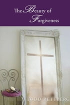 The Beauty of Forgiveness by Todd Rettburg