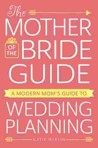 The Mother of the Bride Guide: A Modern Mom's Guide to Wedding Planning by Katie Martin