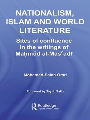Nationalism,  Islam and World Literature Sites of Confluence in the Writings of Mahmud Al-Mas?adi