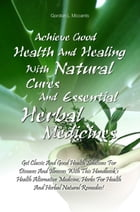 Achieve Good Health And Healing With Natural Cures And Essential Herbal Medicines: Get Classic And Good Health Solutions For Diseases And Illnesses Wi by Gordon L. Mccants