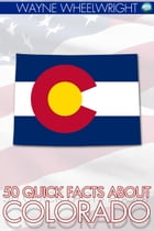 50 Quick Facts about Colorado by Wayne Wheelwright