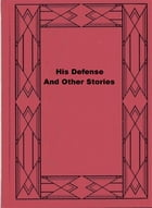 His Defense, And Other Stories by Harry Stillwell Edwards