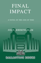 Final Impact: A Novel of the Axis of Time by John Birmingham