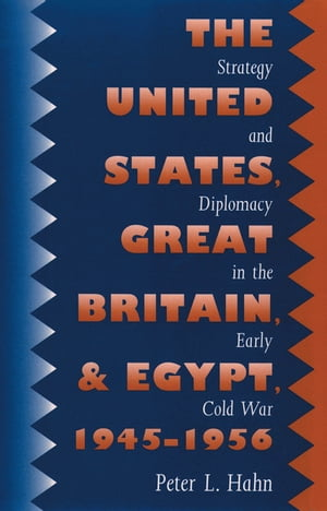 The United States,  Great Britain,  and Egypt,  1945-1956 Strategy and Diplomacy in the Early Cold War