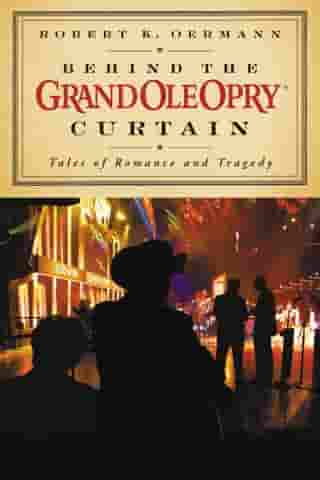 Behind the Grand Ole Opry Curtain: Tales of Romance and Tragedy by Grand Ole Opry