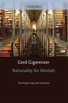 Rationality for Mortals : How People Cope with Uncertainty: How People Cope with Uncertainty by Gerd Gigerenzer