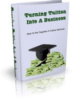 Turning Tuition Into A Business by Anonymous