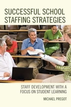 Successful School Staffing Strategies: Staff Development with a Focus on Student Learning by Michael Pregot