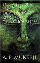 Yoga Lessons for Developing Spiritual Consciousness by A. P. Mukerji