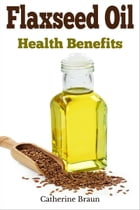 Flaxseed Oil Health Benefits by Catherine Braun