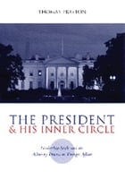 The President and His Inner Circle: Leadership Style and the Advisory Process in Foreign Policy Making by Thomas Preston