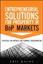 Entrepreneurial Solutions for Prosperity in BoP Markets: Strategies for Business and Economic Transformation by Eric Kacou