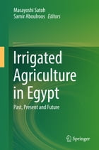 Irrigated Agriculture in Egypt: Past, Present and Future by Masayoshi Satoh