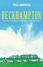 Beckhampton: The Men and Horses of a Great Racing Stable by Paul Mathieu