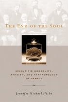The End of the Soul: Scientific Modernity, Atheism, and Anthropology in France by Jennifer Hecht