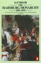 The Habsburg Monarchy 1809-1918: A History of the Austrian Empire and Austria-Hungary by A J P Taylor