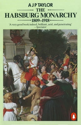 Book The Habsburg Monarchy 1809-1918: A History of the Austrian Empire and Austria-Hungary by A J P Taylor