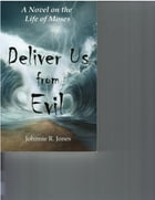 Deliver Us From Evil: A Novel on the Life of Moses by Johnnie R Jones