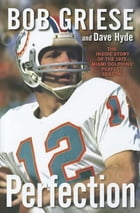 Perfection: The Inside Story of the 1972 Miami Dolphins' Perfect Season by Bob Griese