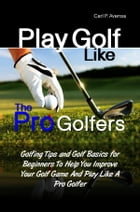 Play Golf Like the Pro Golfers: Golfing Tips and Golf Basics for Beginners To Help You Improve Your Golf Game And Play Like A Pro Go by Carl P. Avensa