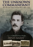 The Unknown Commandant: The Life and Times of Denis Barry 1883–1923