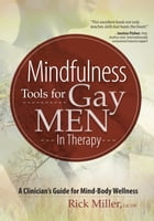 Mindfulness Tools for Gay Men In Therapy: A Clinician's Guide for Mind-Body Wellness by Rick Miller