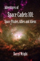Adventures of Space Cadets 101: Space Pirates, Allies and Aliens by Darryl Dean Wright