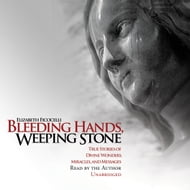 Bleeding Hands, Weeping Stone: True Stories of Divine Wonders, Miracles, and Messages